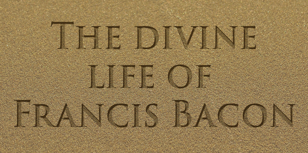 The divine life of Francis Bacon